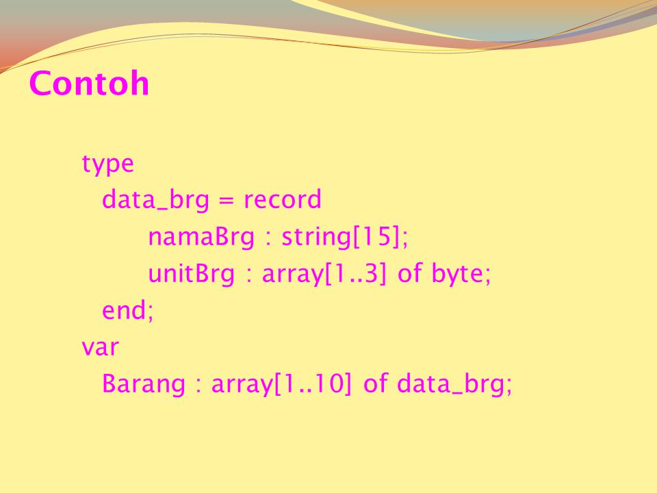 Contoh type data_brg = record namaBrg : string[15]; unitBrg : array[1..3] of byte; end; var Barang : array[1..10] of data_brg;